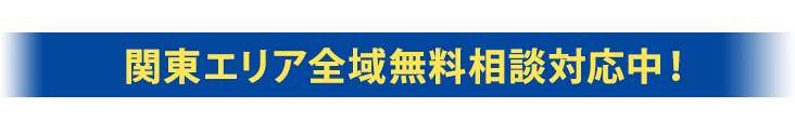 関東エリア全域無料相談対応中!
